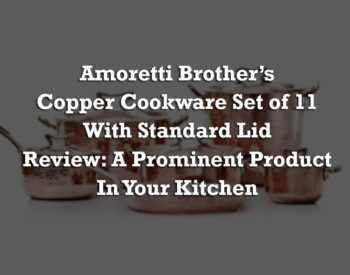 Amoretti Brother's Copper Cookware Set of 11 with Standard Lid Review: A Prominent Product In Your Kitchen
